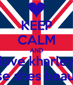 Poster: KEEP CALM AND love kharley cause shes beautiful
