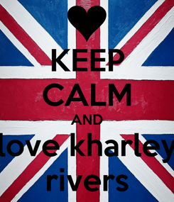 Poster: KEEP CALM AND love kharley rivers