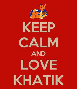 Poster: KEEP CALM AND LOVE KHATIK