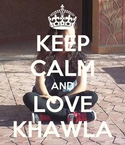 Poster: KEEP CALM AND LOVE KHAWLA