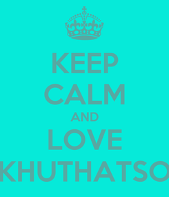 Poster: KEEP CALM AND LOVE KHUTHATSO
