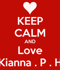 Poster: KEEP CALM AND Love Kianna . P . H