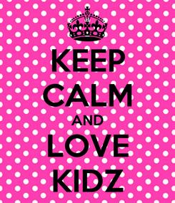 Poster: KEEP CALM AND LOVE KIDZ
