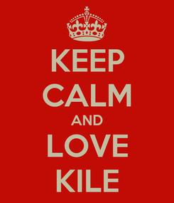 Poster: KEEP CALM AND LOVE KILE