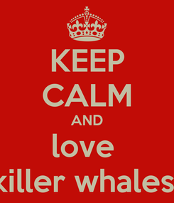 Poster: KEEP CALM AND love  killer whales