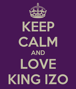 Poster: KEEP CALM AND LOVE KING IZO