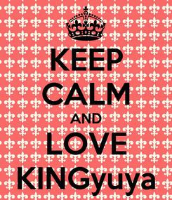 Poster: KEEP CALM AND LOVE KINGyuya