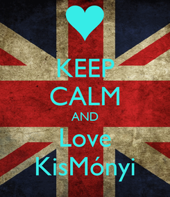 Poster: KEEP CALM AND Love KisMónyi