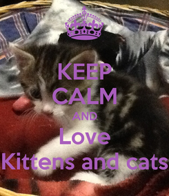 Poster: KEEP CALM AND Love Kittens and cats