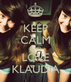 Poster: KEEP CALM AND LOVE KLAUDIA