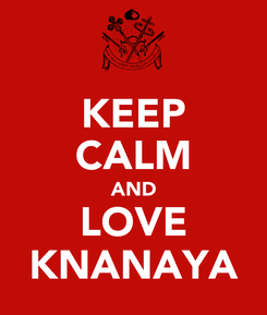Poster: KEEP CALM AND LOVE KNANAYA