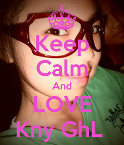 Poster: Keep Calm And LOVE Kny GhL