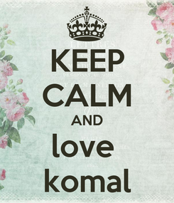 Poster: KEEP CALM AND love  komal