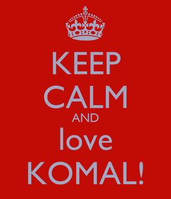 Poster: KEEP CALM AND love KOMAL!