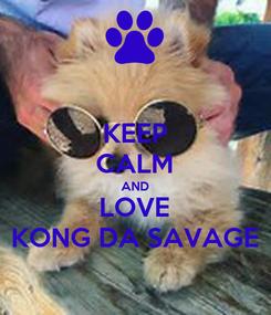 Poster: KEEP CALM AND LOVE KONG DA SAVAGE
