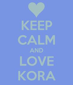 Poster: KEEP CALM AND LOVE KORA