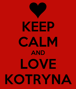 Poster: KEEP CALM AND LOVE KOTRYNA