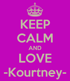 Poster: KEEP CALM AND LOVE -Kourtney-