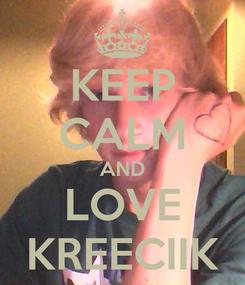 Poster: KEEP CALM AND LOVE KREECIIK