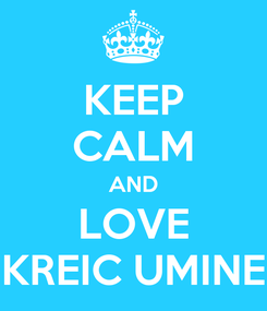 Poster: KEEP CALM AND LOVE KREIC UMINE