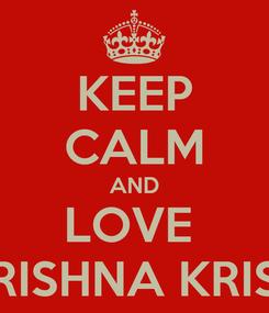 Poster: KEEP CALM AND LOVE  KRISHNA KRISH