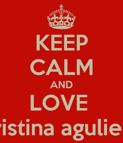 Poster: KEEP CALM AND LOVE  kristina aguliera