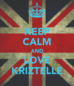 Poster: KEEP CALM AND LOVE KRIZTELLE