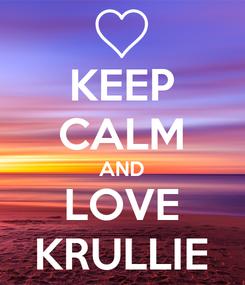 Poster: KEEP CALM AND LOVE KRULLIE