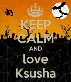 Poster: KEEP CALM AND love Ksusha