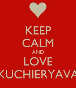 Poster: KEEP CALM AND LOVE KUCHIERYAVA
