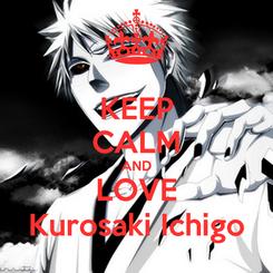 Poster: KEEP CALM AND LOVE Kurosaki Ichigo
