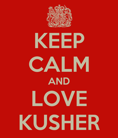 Poster: KEEP CALM AND LOVE KUSHER