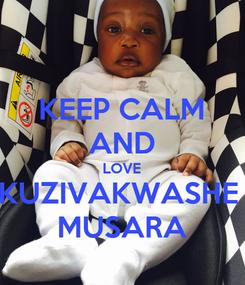 Poster: KEEP CALM AND LOVE KUZIVAKWASHE  MUSARA