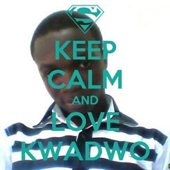 Poster: KEEP CALM AND LOVE KWADWO