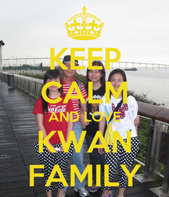 Poster: KEEP CALM AND LOVE KWAN FAMILY