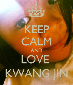 Poster: KEEP CALM AND LOVE  KWANG JIN