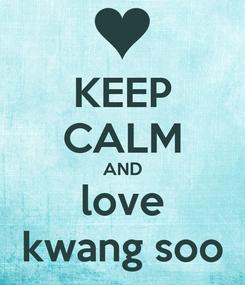 Poster: KEEP CALM AND love kwang soo