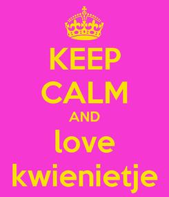 Poster: KEEP CALM AND love kwienietje