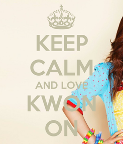 Poster: KEEP CALM AND LOVE KWON ON