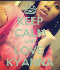 Poster: KEEP CALM AND LOVE  KYANNA