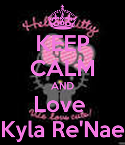Poster: KEEP CALM AND Love  Kyla Re'Nae