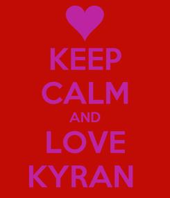Poster: KEEP CALM AND LOVE KYRAN