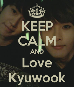 Poster: KEEP CALM AND Love Kyuwook