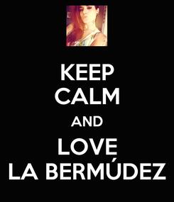Poster: KEEP CALM AND LOVE LA BERMÚDEZ