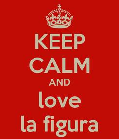 Poster: KEEP CALM AND love la figura