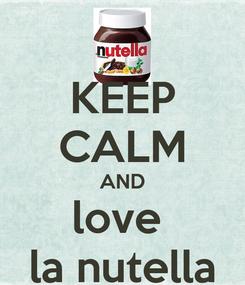 Poster: KEEP CALM AND love  la nutella