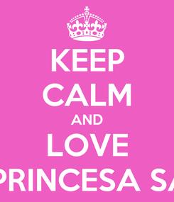 Poster: KEEP CALM AND LOVE LA PRINCESA SARA