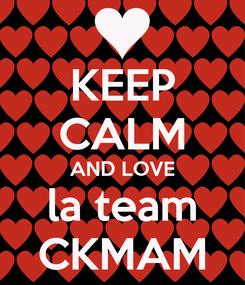 Poster: KEEP CALM AND LOVE la team CKMAM