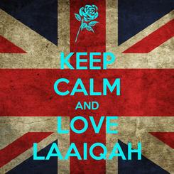 Poster: KEEP CALM AND LOVE LAAIQAH