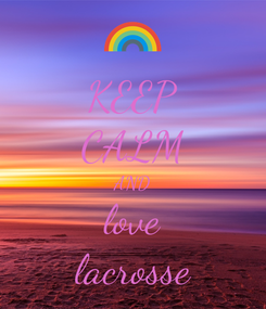 Poster: KEEP CALM AND love lacrosse